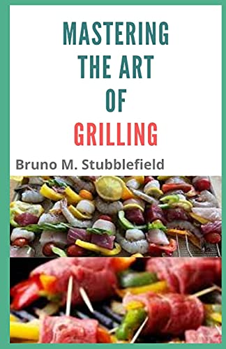 Mastering The Art Of Grilling: An Easy Guide To Fire Cooking And Making Tasty & Mouth Watering BBQ At Home Conveniently(Plus 30 Best Picked Recipes)