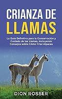 Crianza de llamas: La guía definitiva para la conservación y cuidado de las llamas, incluyendo consejos sobre cómo criar alpacas