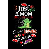 Just a mom Who Loves Alligator: Perfect Alligator Lover Gift for Mom. Cute Notebook for Alligator Lover. Gift It to Your Mom Sister, Daughter, and Women