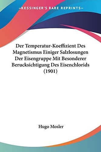 Der Temperatur-Koeffizient Des Magnetismus Einiger Salzlosungen Der Eisengruppe Mit Besonderer Berucksichtigung Des Eisenchlorids (1901)
