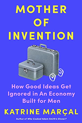 Mother of Invention: How Good Ideas Get Ignored in an Economy Built for Men
