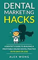 Dental Marketing Hacks: A Dentist's Guide to Building a Profitable Online Dental Practice (in 90 days or Less) (Dental Marketing for Dentists)