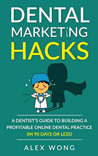 Dental Marketing Hacks: A Dentist's Guide to Building a Profitable Online Dental Practice (in 90 days or Less): 1