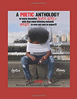 A POETIC ANTHOLOGY: of some BLACK GIRL's with that mind blowing melanin MAGIC to ever put pen to paper