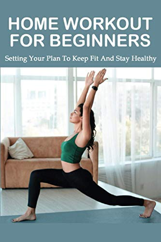 Home Workout For Beginners: Setting Your Plan To Keep Fit And Stay Healthy: Home Gym Workout Routines With Pictures