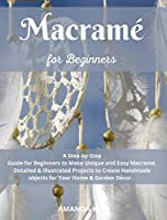 Macramé for Beginners: A Step by Step Guide for Beginners to Make Unique and Easy Macramé. Detailed & Illustrated Projects to Create Handmade Your Home & Garden Décor.