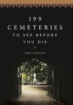 199 Cemeteries to See Before You Die by [Loren Rhoads]