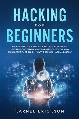 Hacking for Beginners: Step By Step Guide to Cracking Codes Discipline, Penetration Testing, and Computer Virus. Learning Basic Security Tools On How To Ethical Hack And Grow (English Edition)