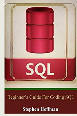 Sql: Beginner's Guide for Coding SQL (sql, database programming, computer programming, how to program, sql for dummies, programming computer, java, ... Coding, CSS, Java, PHP) (Volume 7)