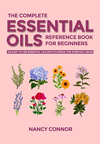 The Complete Essential Oils Reference Book for Beginners: An Easy to use Essential Oils Encyclopedia