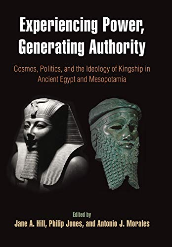 Experiencing Power, Generating Authority: Cosmos, Politics, and the Ideology of Kingship in Ancient Egypt and Mesopotamia (Penn Museum International Research Conferences; Volume 6)