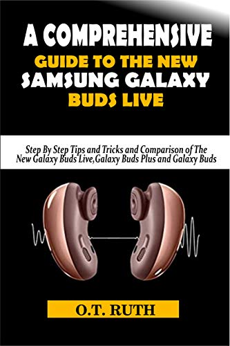 A COMPREHENSIVE GUIDE TO THE NEW SAMSUNG GALAXY BUDS LIVE: Step By Step Tips and Tricks and Comparison of The New Galaxy Buds Live, Galaxy Buds Plus and Galaxy Buds