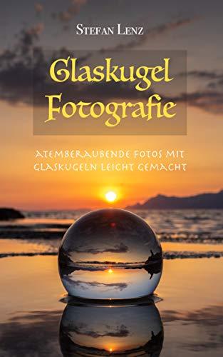 Glaskugel Fotografie: Atemberaubende Fotos mit Glaskugeln leicht gemacht (Fotografieren Lernen 3)