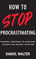 How to Stop Procrastinating: Powerful Strategies to Overcome Laziness and Multiply Your Time