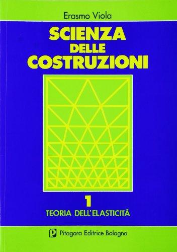 Scienza delle costruzioni. Teoria dell'Elasticità (Vol. 1)