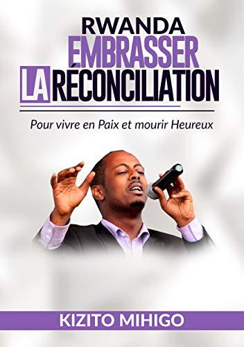 RWANDA: EMBRASSER LA RECONCILIATION: Pour vivre en Paix et Mourir Heureux