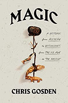 Magic: A History: From Alchemy to Witchcraft, from the Ice Age to the Present by Chris Gosden