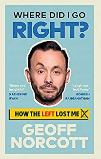Geoff Norcott - Where Did I Go Right?: How The Left Lost Me