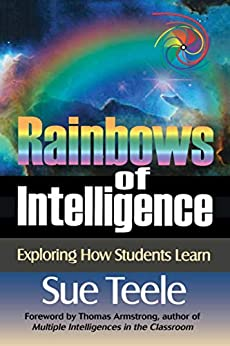Rainbows of Intelligence: Exploring How Students Learn by [Sue Teele, Thomas Armstrong]