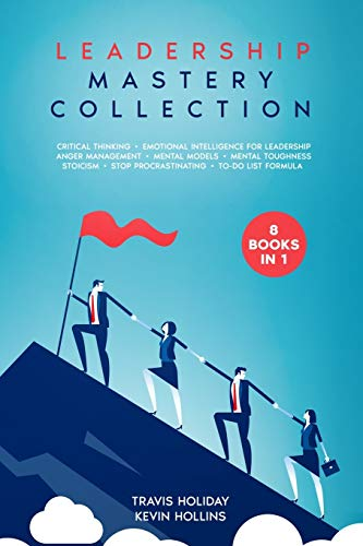 Leadership: Mastery Collection - 8 Books in 1: Stoicism, Emotional Intelligence, Critical Thinking, Mental Models, Mental Toughness, Anger Management, Stop Procrastinating, To-Do List Formula