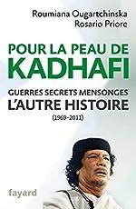 Pour la peau de Kadhafi - Guerres, secrets, mensonges : l'autre histoire (1969-2011) de Roumiana Ougartchinska
