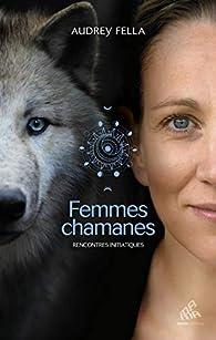 Femmes chamanes: Rencontres initiatiques par Audrey Fella