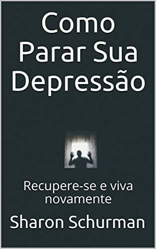 Como Parar Sua Depressão: Recupere-se e viva novamente (Portuguese Edition)