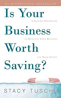 Is Your Business Worth Saving?: A Step-by-Step Guide to Rescuing Your Business and Your Sanity by [Stacy Tuschl]