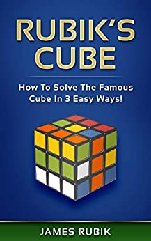 Rubik's Cube: How To Solve The Famous Cube In 3 Easy Ways! by [James Rubik]
