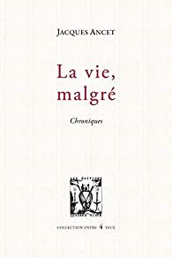 La vie, malgré : Chronique par Jacques Ancet