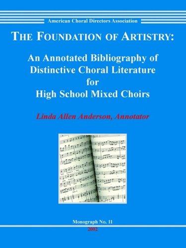 The Foundation of Artistry: An Annotated Bibliography of Distinctive Choral Literature for High School Mixed Choirs (Monograph)