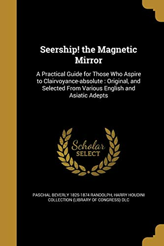 Seership! the Magnetic Mirror: A Practical Guide for Those Who Aspire to Clairvoyance-absolute : Original, and Selected From Various English and Asiatic Adepts