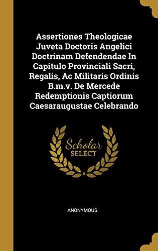 Assertiones Theologicae Juveta Doctoris Angelici Doctrinam Defendendae In Capitulo Provinciali Sacri, Regalis,...