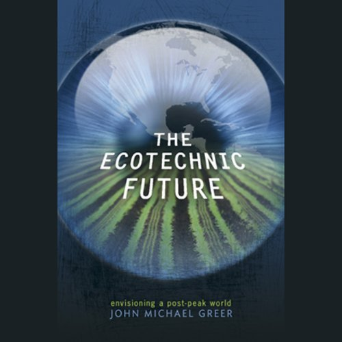 The Ecotechnic Future     Envisioning a Post-Peak World              By:                                                                                                                                 John Michael Greer                               Narrated by:                                                                                                                                 Tony Craine                      Length: 9 hrs and 32 mins     4 ratings     Overall 4.8