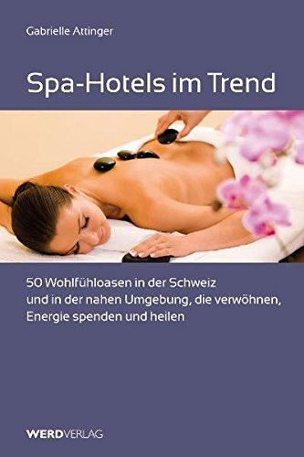 Spa-Hotels im Trend: 50 Wohlfühloasen in der Schweiz und in der nahen Umgebung, die verwöhnen, Energie spenden und heilen