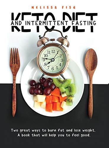 Keto Diet and Intermittent Fasting: Two Great Ways To Burn Fat And Lose Weight. A Book That Will Help You Feel Good