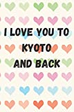 I Love You To Kyoto And Back: perfect gift idea for everyone born in Kyoto - Travel Journal, Graduation Gift, Teacher Gifts - People Who Loves To Traveling to Kyoto (Travel Journals)