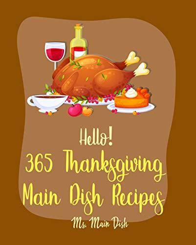 Hello! 365 Thanksgiving Main Dish Recipes: Best Thanksgiving Main Dish Cookbook Ever For Beginners [Turkey Fryer Cookbook, Ground Turkey Cookbook, Vegan Thanksgiving Book, Roast Dinner Book] [Book 1]