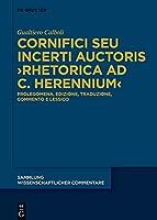 Cornifici Seu Incerti Auctoris ›rhetorica Ad C. Herennium‹: Prolegomena, Edizione, Traduzione E Commento (Sammlung Wissenschaftlicher Commentare)