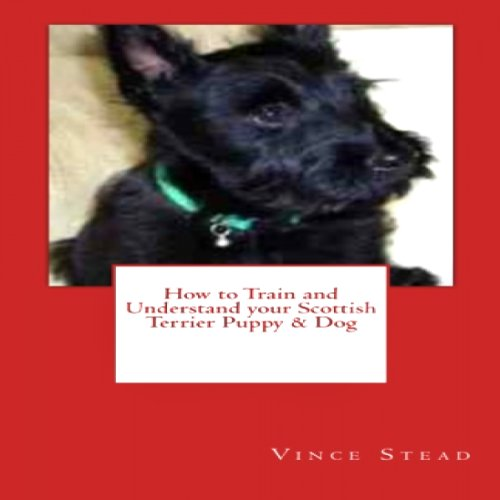 How to Train and Understand your Scottish Terrier Puppy & Dog cover art