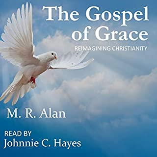The Gospel of Grace: Reimagining Christianity                   By:                                                                                                                                 M. R. Alan                               Narrated by:                                                                                                                                 Johnnie C. Hayes                      Length: 1 hr and 52 mins     Not rated yet     Overall 0.0