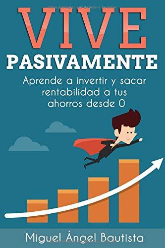 Vive Pasivamente: Aprende a invertir y sacar rentabilidad a tus ahorros desde 0