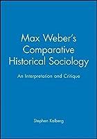 Max Weber's Comparative Historical Sociology: An Interpretation and Critique