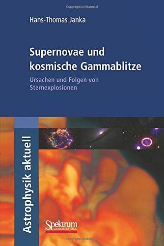 Supernovae und kosmische Gammablitze: Ursachen und Folgen von Sternexplosionen (Astrophysik aktuell)