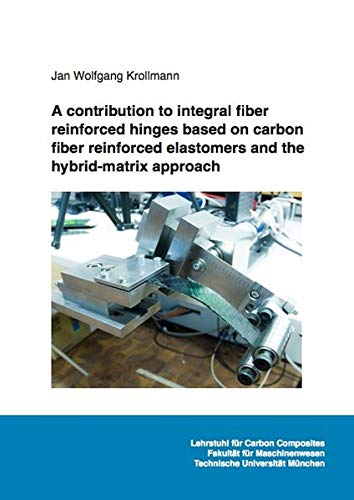 A contribution to integral fiber reinforced hinges based on carbon fiber reinforced elastomers and the hybrid-matrix approach (Ingenieurwissenschaften)