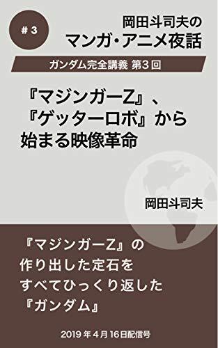 ガンダム完全講義3:『マジンガーZ』、『ゲッターロボ』から始まる映像革命 岡田斗司夫マンガ・アニメ夜話