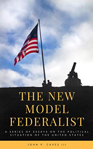 The New Model Federalist: A Series of Essays on the Political Situation of the United States (English Edition)