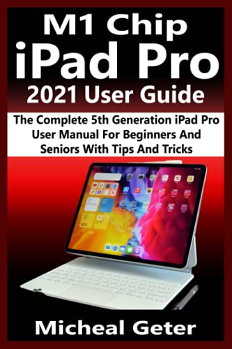 M1 Chip iPad Pro 2021 User Guide: The Complete 5th Generation iPad Pro User Manual For Beginners And Seniors With Tips And Tricks