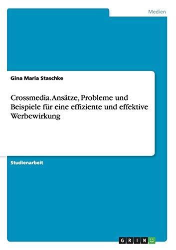 Crossmedia. Ansätze, Probleme und Beispiele für eine effiziente und effektive Werbewirkung