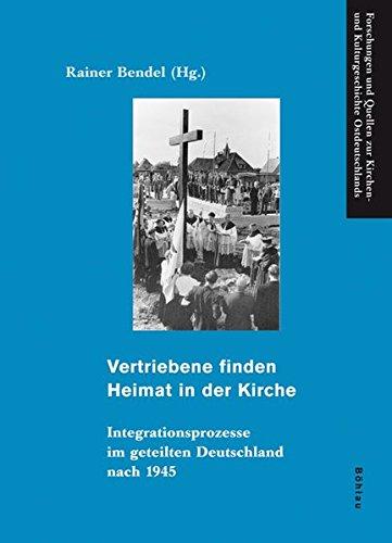 Vertriebene finden Heimat in der Kirche: Integrationsprozesse im geteilten Deutschland nach 1945 (Forschungen und Quellen zur Kirchen- und Kulturgeschichte Ostdeutschlands, Band 38)